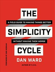 Simplicity Cycle: A Field Guide to Making Things Better Without Making Them Worse - Ward, Dan