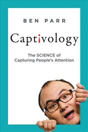 Captivology: The Science of Capturing Peoples Attention - Parr, Ben