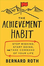 Achievement Habit: Stop Wishing, Start Doing, and Take Command of Your Life - Roth, Bernard