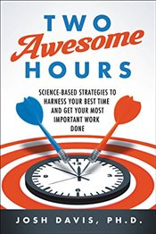 Two Awesome Hours: Science-Based Strategies to Harness Your Best Time and Get Your Most Important Wo - Davis, Josh