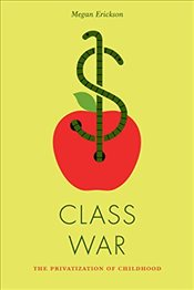 Class War : The Privatization of Childhood - Erickson, Megan