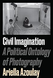 Civil Imagination : A Political Ontology of Photography - Azoulay, Ariella