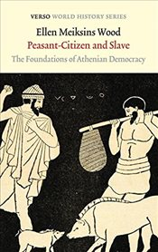 Peasant-Citizen and Slave : The Foundations of Athenian Democracy - Wood, Ellen Meiksins