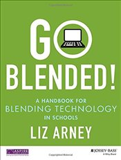 Go Blended : A Handbook for Blending Technology in Schools - Arney, Liz