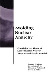 Avoiding Nuclear Anarchy: Containing the Threat of Loose Russian Nuclear Weapons and Fissile Materia - Allison, Graham T.