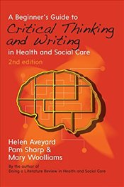 Beginners Guide to Critical Thinking and Writing in Health and Social Care - Aveyard, Helen
