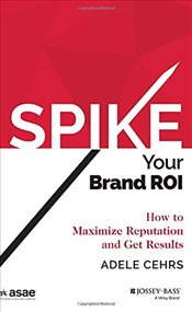 Spike Your Brand ROI : How to Maximize Reputation and Get Results  - Cehrs, Adele R.
