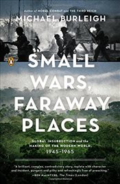 Small Wars, Faraway Places: Global Insurrection and the Making of the Modern World, 1945-1965 - Burleigh, Michael
