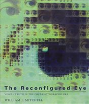 Reconfigured Eye : Visual Truth in the Post-Photographic Era - Mitchell, William