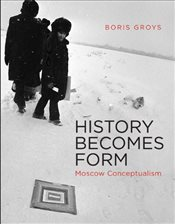 History Becomes Form : Moscow Conceptualism - Groys, Boris