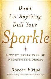Dont Let Anything Dull Your Sparkle : How to Break Free of Negativity and Drama - Virtue, Doreen
