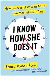 I Know How She Does It : How Successful Women Make the Most of Their Time - Vanderkam, Laura