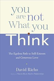 You Are Not What You Think : The Egoless Path to Self-Esteem and Generous Love - Richo, David