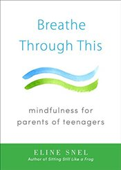 Breathe Through This : Mindfulness for Parents of Teenagers - Snel, Eline