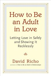 How to be an Adult in Love : Letting Love in Safely and Showing it Recklessly - Richo, David