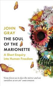 Soul of the Marionette : A Short Enquiry into Human Freedom - Gray, John