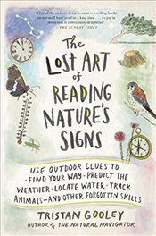 Lost Art of Reading Natures Signs: Use Outdoor Clues to Find Your Way, Predict the Weather, Locate  - Gooley, Tristan