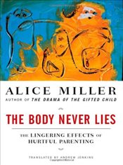 Body Never Lies : The Lingering Effects of Hurtful Parenting - Miller, Alice