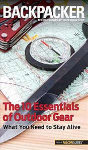 Backpacker Magazines the 10 Essentials of Outdoor Gear : What You Need to Stay Alive   - Hostetter, Kristin