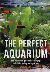 Perfect Aquarium: The Complete Guide to Setting Up and Maintaining an Aquarium - Gay, Jeremy