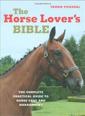 Horse Lovers Bible: The Complete Practical Guide to Horse Care and Management - Pickeral, Tamsin