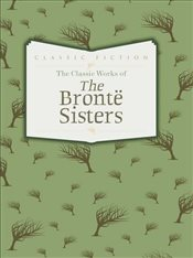 Classic Works of The Brontë Sisters: Jane Eyre, Wuthering Heights and Agnes Grey - Bronte, Charlotte