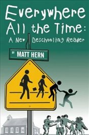 Everywhere All the Time : A New Deschooling Reader - Hern, Matt