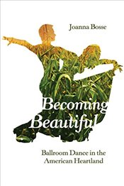 Becoming Beautiful: Ballroom Dance in the American Heartland - Bosse, Joanna