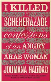 I Killed Scheherazade : Confessions of an Angry Arab Woman - Haddad, Joumana