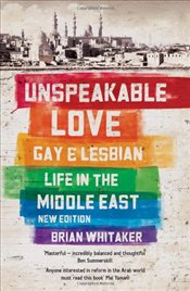 Unspeakable Love : Gay and Lesbian Life in the Middle East - Whitaker, Brian