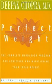 Perfect Weight : The Complete Mind/body Program for Achieving and Maintaining Your Ideal Weight - Chopra, Deepak