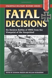 Fatal Decisions : Six Decisive Battles of WWII from the Viewpoint of the Vanquished  - Richardson, William