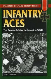 Infantry Aces : The German Soldier in Combat in WWII  - Kurowski, Franz