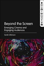 Beyond the Screen : Emerging Cinema and Engaging Audiences - Atkinson, Sarah