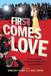 First Comes Love : Power Couples, Celebrity Kinship, and Cultural Politics - Cobb, Shelley