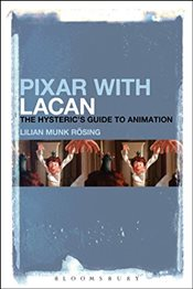 Pixar with Lacan : The Hysterics Guide to Animation - Rosing, Lilian Munk