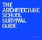 Architecture School Survival Guide - Jackson, Iain