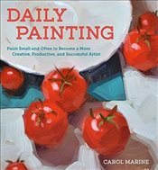 Daily Painting : Paint Small and Often to Become a More Creative, Productive and Successful Artist - Marine, Carol