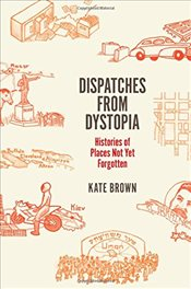 Dispatches from Dystopia : Histories of Places Not Yet Forgotten - Brown, Kate