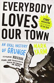 Everybody Loves Our Town : An Oral History of Grunge - Yarm, Mark