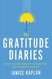 Gratitude Diaries : How a Year Looking on the Bright Side Can Transform Your Life - Kaplan, Janice