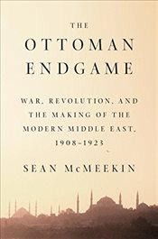 Ottoman Endgame : War, Revolution and the Making of the Modern Middle East, 1908 - 1923 - McMeekin, Sean