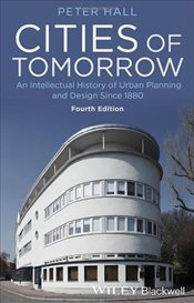 Cities of Tomorrow : An Intellectual History of Urban Planning and Design Since 1880 - Hall, Peter