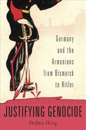 Justifying Genocide : Germany and the Armenians from Bismarck to Hitler - Ihrig, Stefan