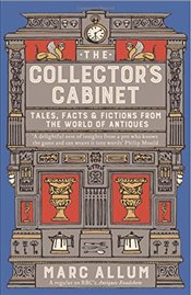 Collectors Cabinet : Tales, Facts and Fictions from the World of Antiques - Allum, Marc