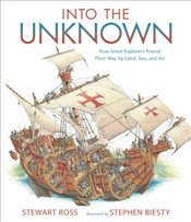 Into the Unknown : How Great Explorers Found Their Way by Land, Sea, and Air - Ross, Stewart