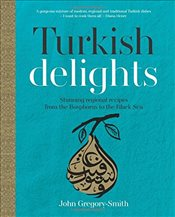 Turkish Delights : Stunning Regional Recipes from the Bosphorus to the Black Sea - Gregory-Smith, John