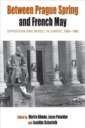 Between Prague Spring and French May : Opposition and Revolt in Europe, 1960-1980 - Klimke, Martin