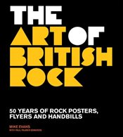 Art of British Rock : 50 Years of Rock Posters, Flyers and Handbills - Evans, Mike