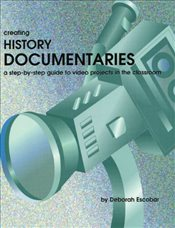 Creating History Documentaries: A Step-By-Step Guide to Video Projects in the Classroom - Escobar, Deborah